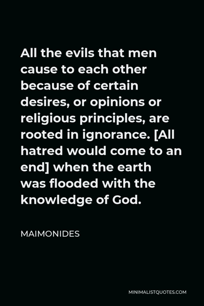 Maimonides Quote - All the evils that men cause to each other because of certain desires, or opinions or religious principles, are rooted in ignorance. [All hatred would come to an end] when the earth was flooded with the knowledge of God.