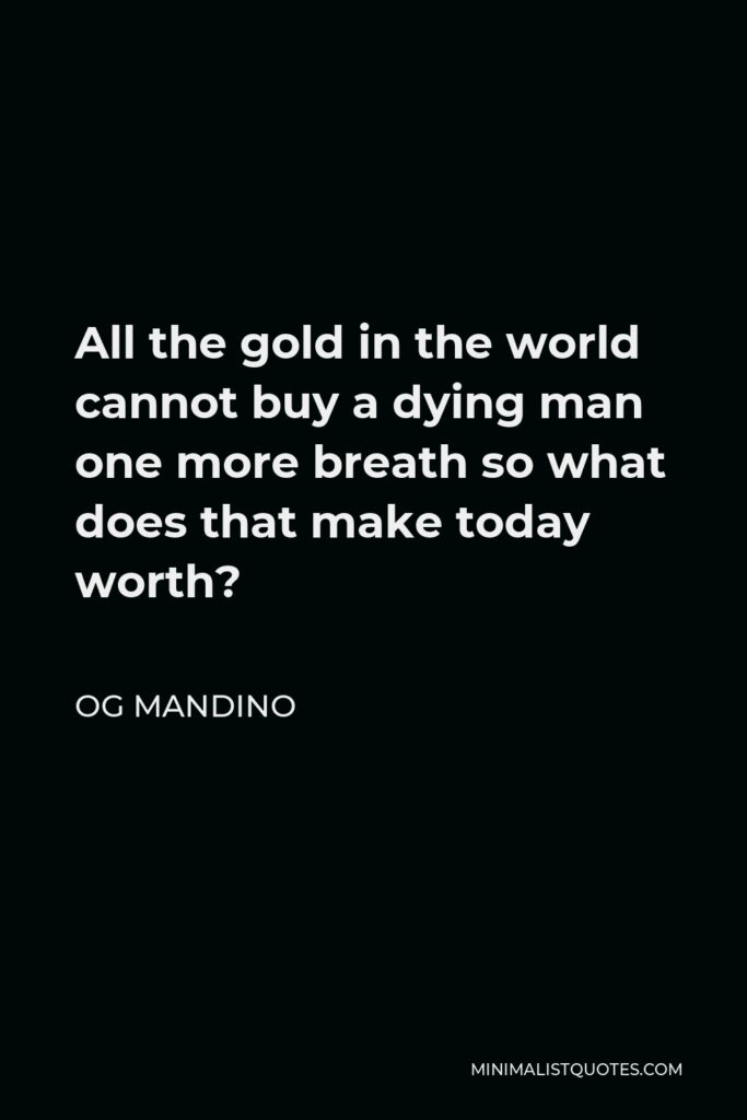 Og Mandino Quote - All the gold in the world cannot buy a dying man one more breath so what does that make today worth?