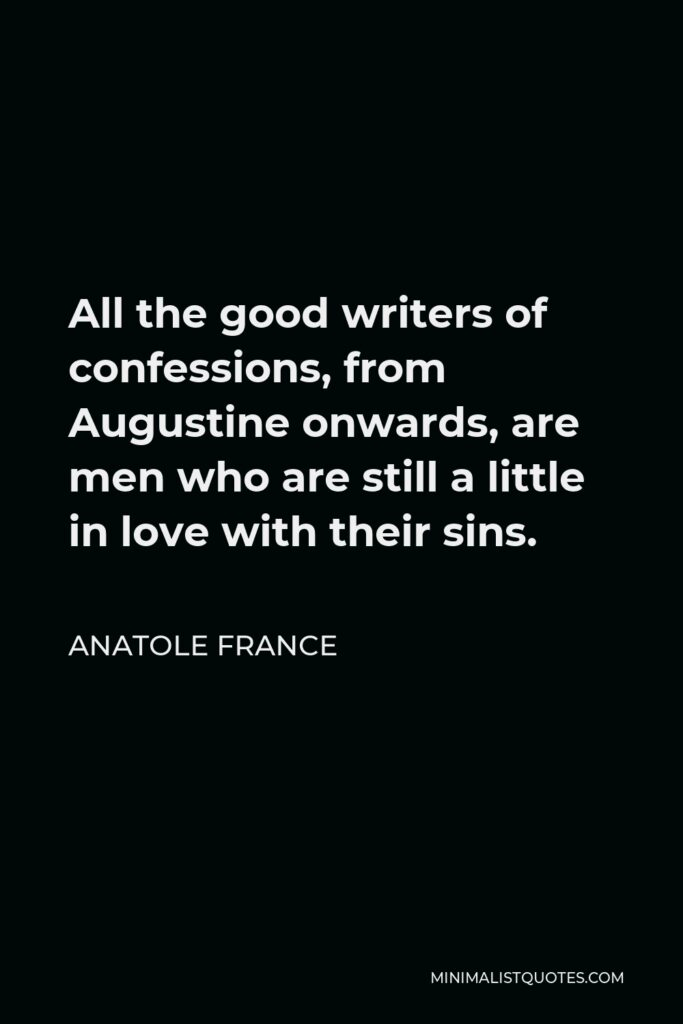 Anatole France Quote - All the good writers of confessions, from Augustine onwards, are men who are still a little in love with their sins.