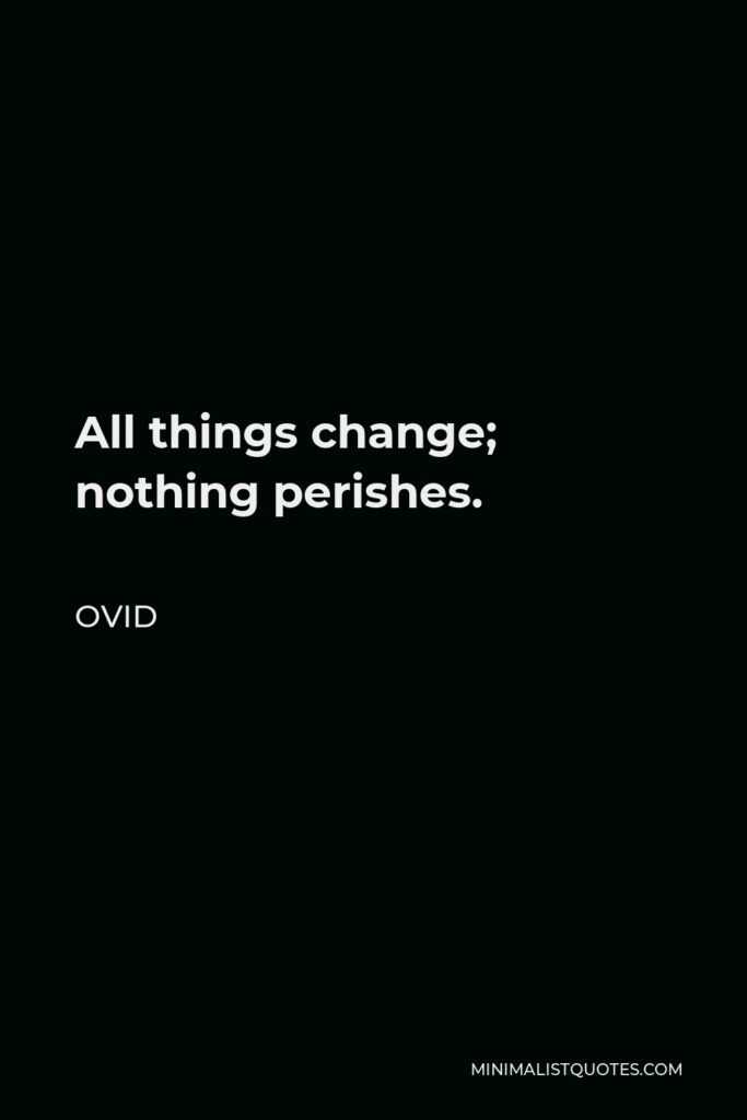 Ovid Quote - All things change; nothing perishes.