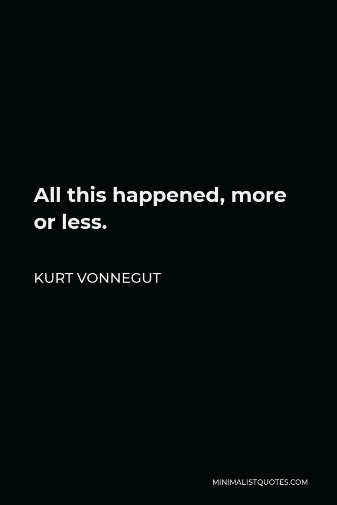 Kurt Vonnegut Quote - All this happened, more or less.