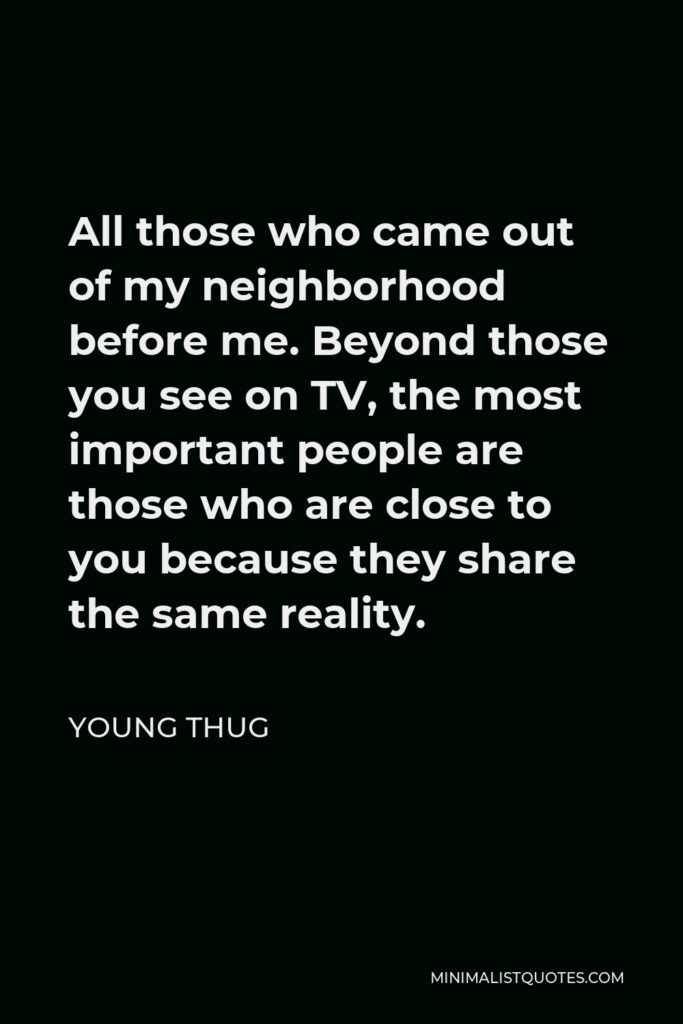 Young Thug Quote - All those who came out of my neighborhood before me. Beyond those you see on TV, the most important people are those who are close to you because they share the same reality.