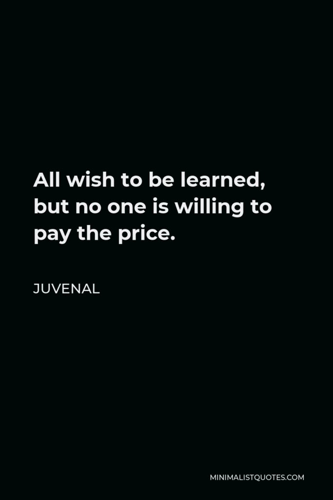 Juvenal Quote - All wish to be learned, but no one is willing to pay the price.