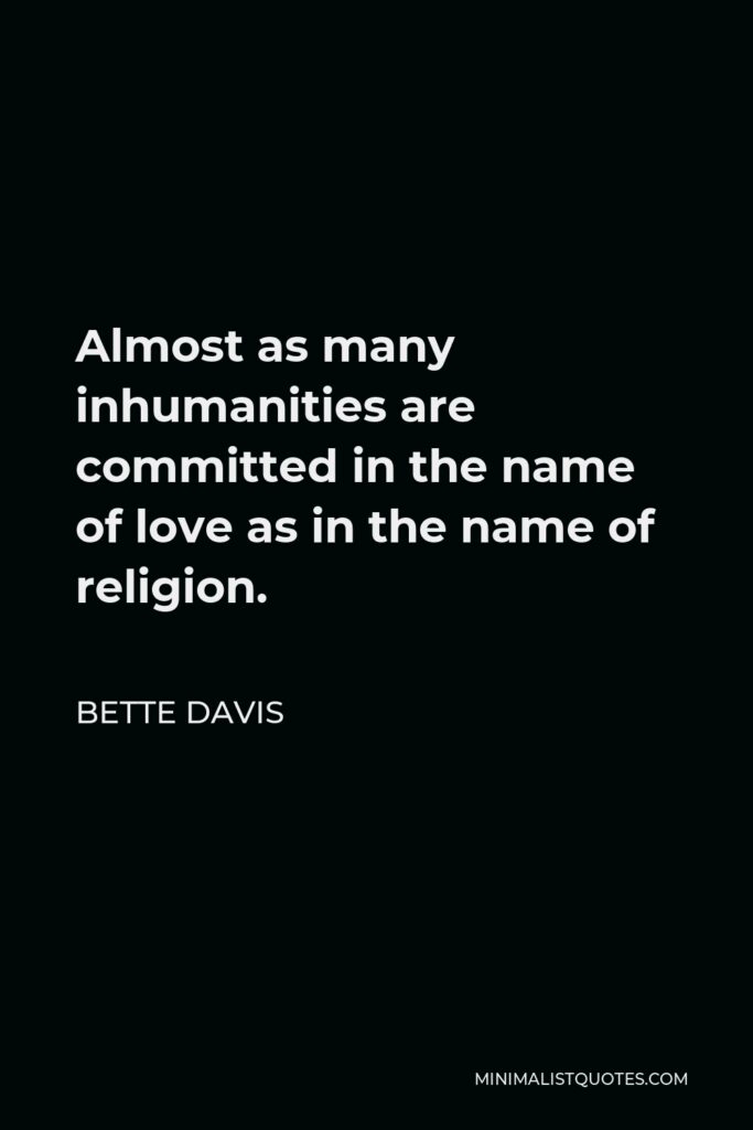 Bette Davis Quote - Almost as many inhumanities are committed in the name of love as in the name of religion.