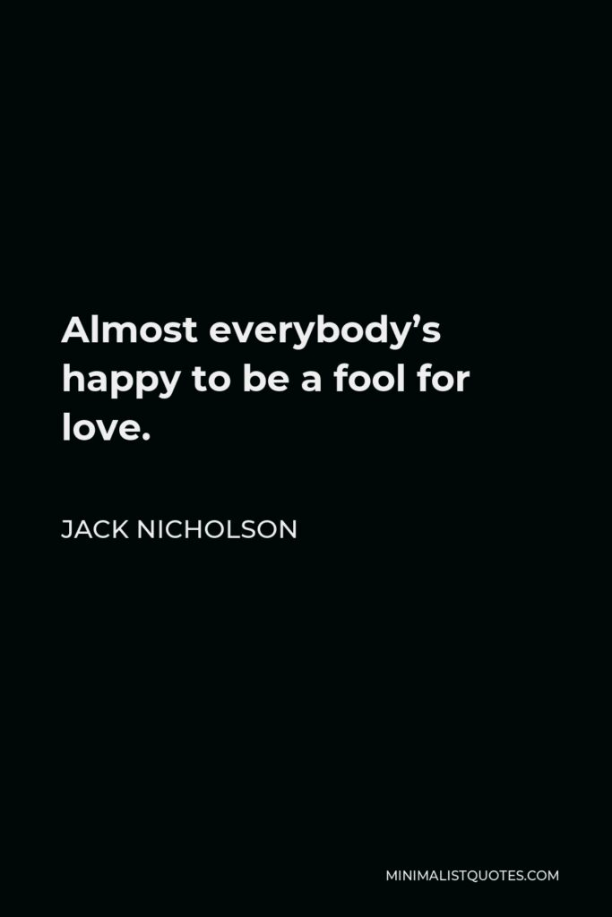 Jack Nicholson Quote - Almost everybody's happy to be a fool for love.