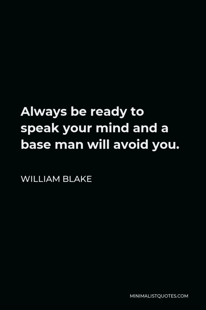 William Blake Quote - Always be ready to speak your mind and a base man will avoid you.