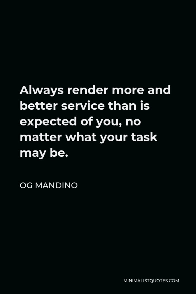 Og Mandino Quote - Always render more and better service than is expected of you, no matter what your task may be.
