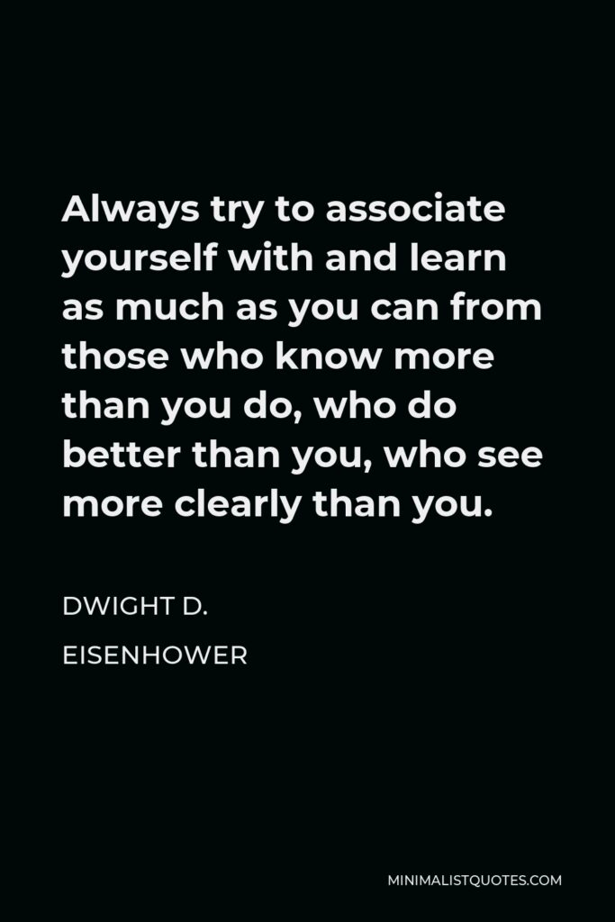 Dwight D. Eisenhower Quote - Always try to associate yourself with and learn as much as you can from those who know more than you do, who do better than you, who see more clearly than you.
