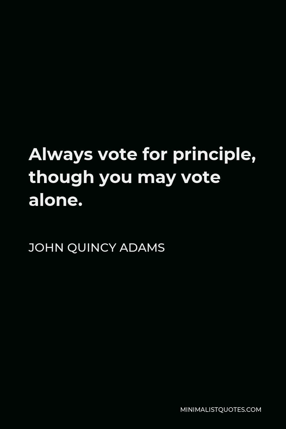 John Quincy Adams Quote - Always vote for principle, though you may vote alone.