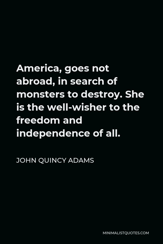 John Quincy Adams Quote - America, goes not abroad, in search of monsters to destroy. She is the well-wisher to the freedom and independence of all.
