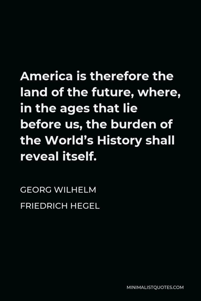 Georg Wilhelm Friedrich Hegel Quote - America is therefore the land of the future, where, in the ages that lie before us, the burden of the World's History shall reveal itself.