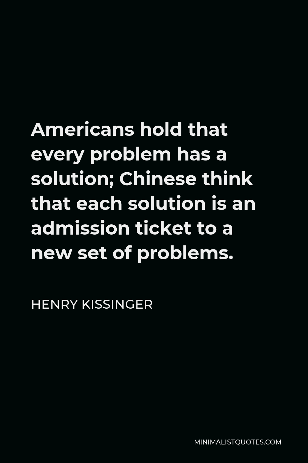 Henry Kissinger Quote - Americans hold that every problem has a solution; Chinese think that each solution is an admission ticket to a new set of problems.