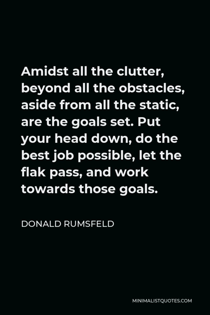 Donald Rumsfeld Quote - Amidst all the clutter, beyond all the obstacles, aside from all the static, are the goals set. Put your head down, do the best job possible, let the flak pass, and work towards those goals.