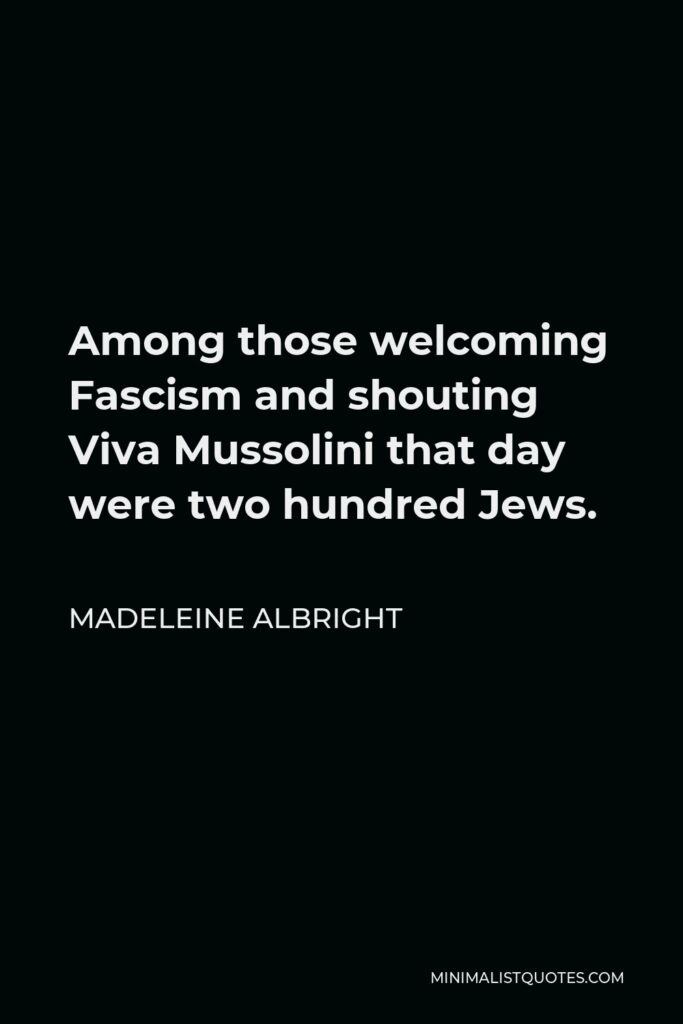Madeleine Albright Quote - Among those welcoming Fascism and shouting Viva Mussolini that day were two hundred Jews.