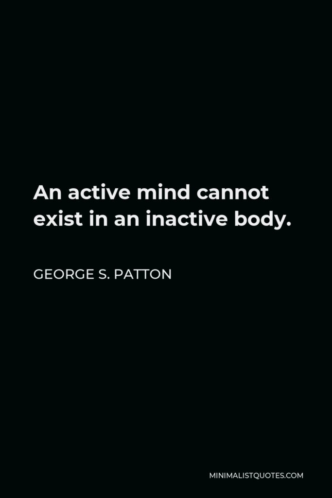 George S. Patton Quote - An active mind cannot exist in an inactive body.