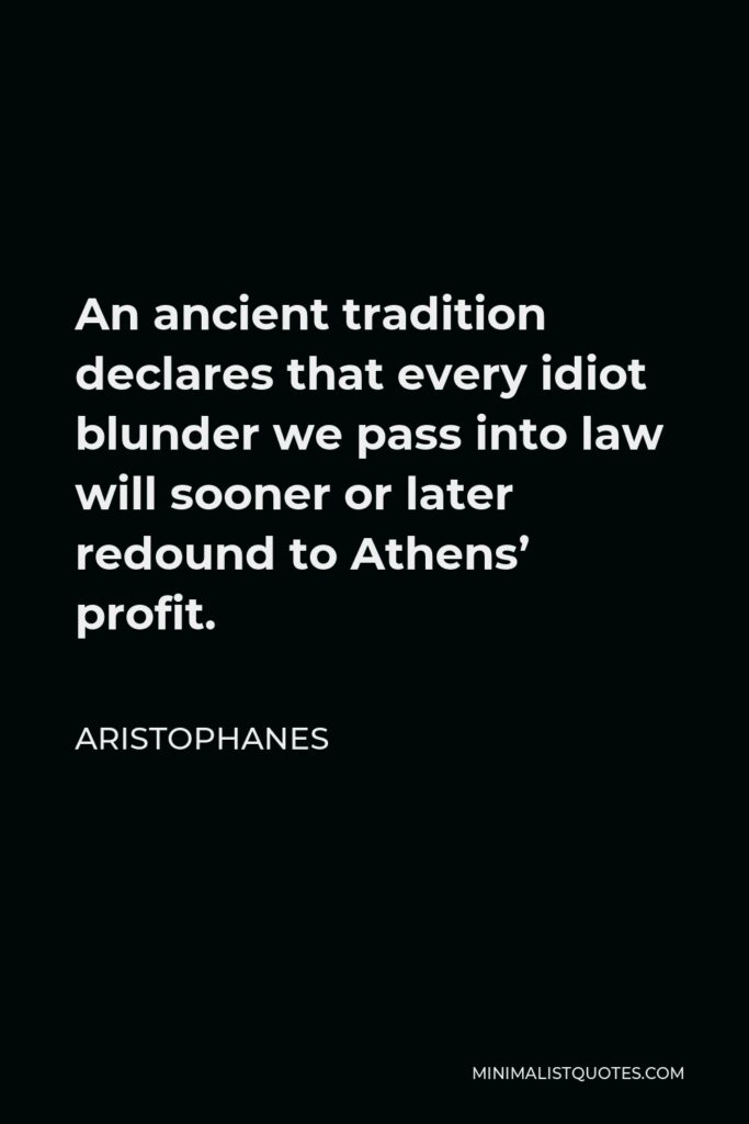 Aristophanes Quote - An ancient tradition declares that every idiot blunder we pass into law will sooner or later redound to Athens' profit.