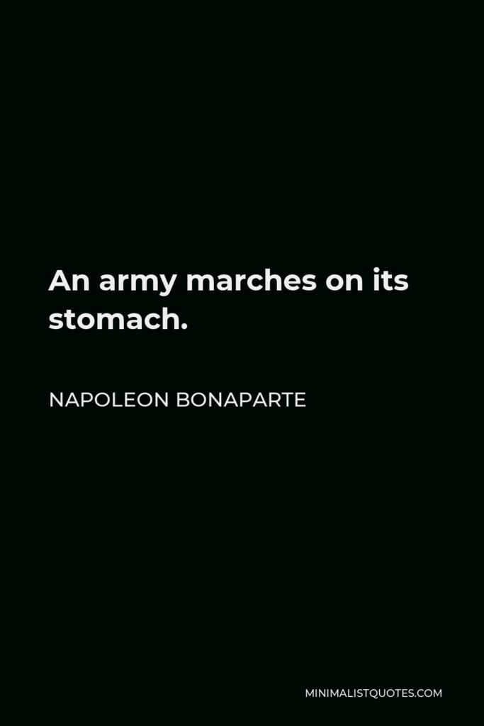 Napoleon Bonaparte Quote - An army marches on its stomach.
