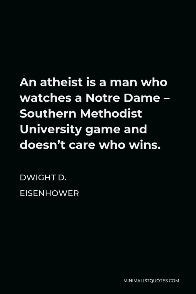 Dwight D. Eisenhower Quote - An atheist is a man who watches a Notre Dame – Southern Methodist University game and doesn't care who wins.