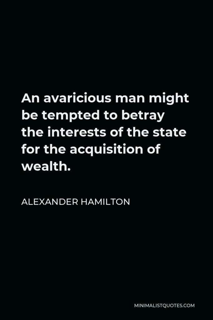 Alexander Hamilton Quote - An avaricious man might be tempted to betray the interests of the state for the acquisition of wealth.