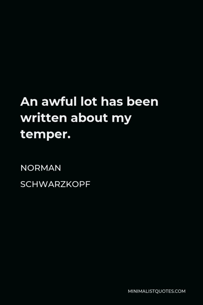 Norman Schwarzkopf Quote - An awful lot has been written about my temper.