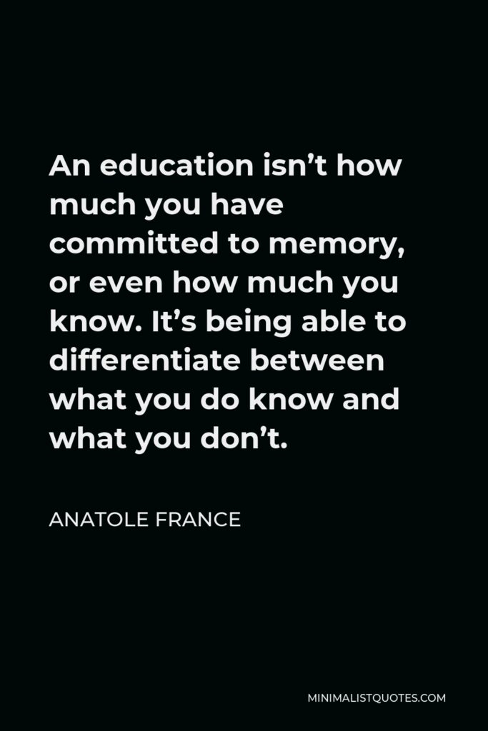 Anatole France Quote - An education isn't how much you have committed to memory, or even how much you know. It's being able to differentiate between what you do know and what you don't.