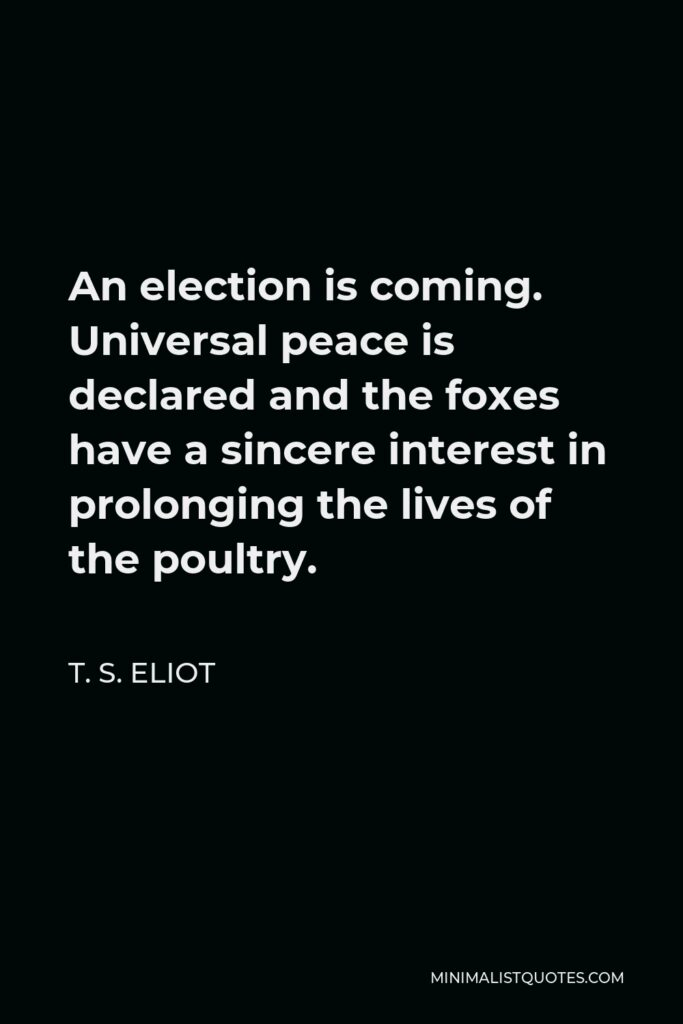 T. S. Eliot Quote - An election is coming. Universal peace is declared and the foxes have a sincere interest in prolonging the lives of the poultry.