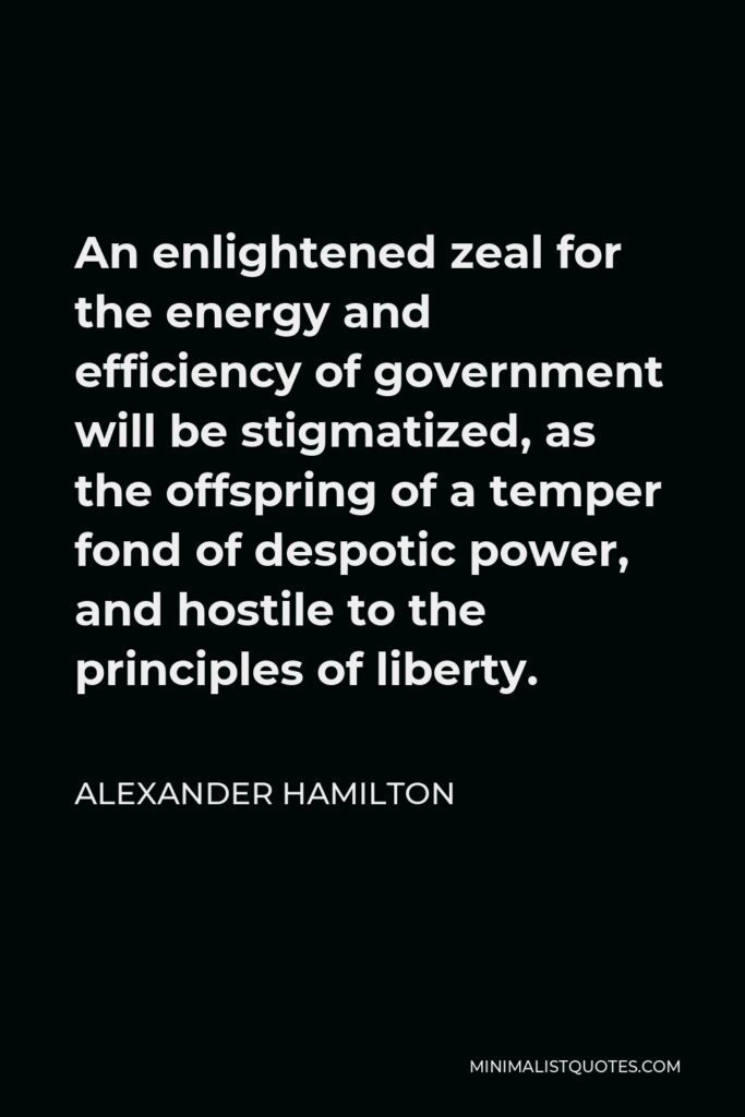 Alexander Hamilton Quote - An enlightened zeal for the energy and efficiency of government will be stigmatized, as the offspring of a temper fond of despotic power, and hostile to the principles of liberty.