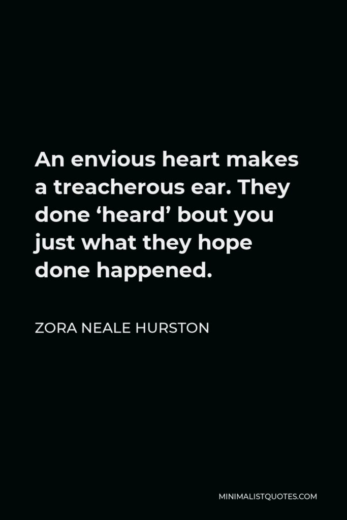 Zora Neale Hurston Quote - An envious heart makes a treacherous ear. They done 'heard' bout you just what they hope done happened.