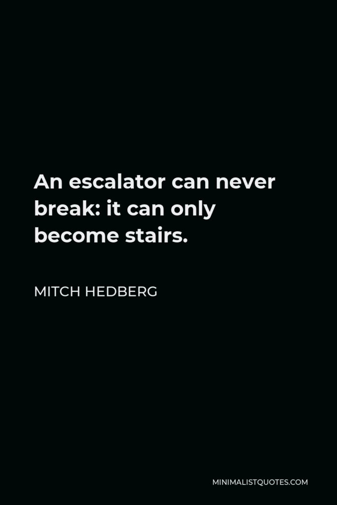 Mitch Hedberg Quote - An escalator can never break: it can only become stairs. You should never see an Escalator Temporarily Out Of Order sign, just Escalator Temporarily Stairs. Sorry for the convenience.