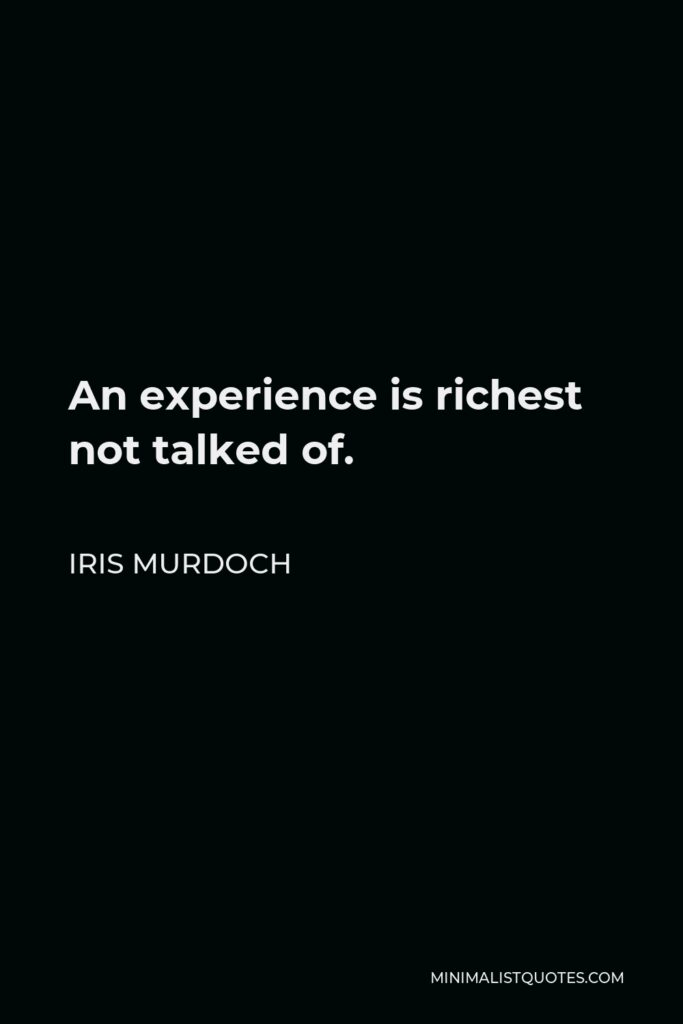 Iris Murdoch Quote - An experience is richest not talked of.