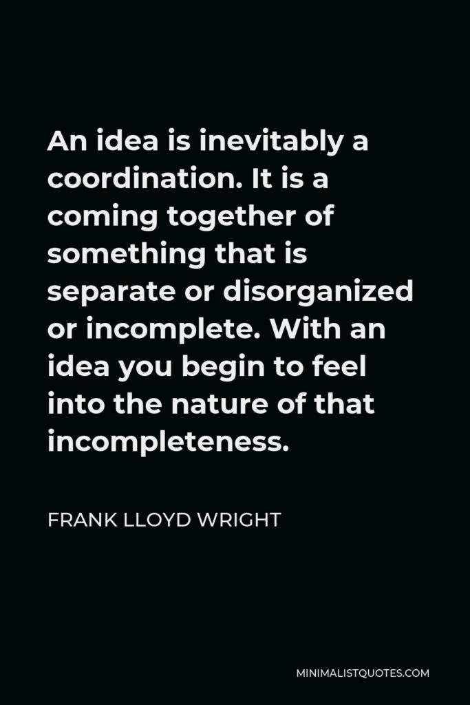 Frank Lloyd Wright Quote - An idea is inevitably a coordination. It is a coming together of something that is separate or disorganized or incomplete. With an idea you begin to feel into the nature of that incompleteness.