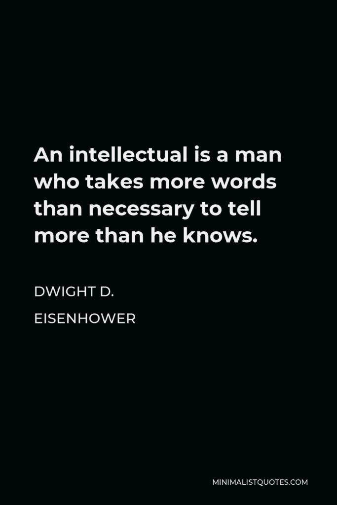 Dwight D. Eisenhower Quote - An intellectual is a man who takes more words than necessary to tell more than he knows.