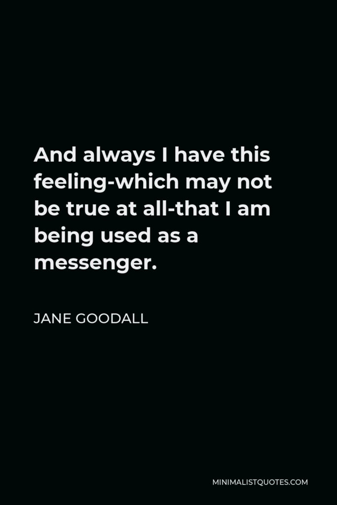 Jane Goodall Quote - And always I have this feeling-which may not be true at all-that I am being used as a messenger.
