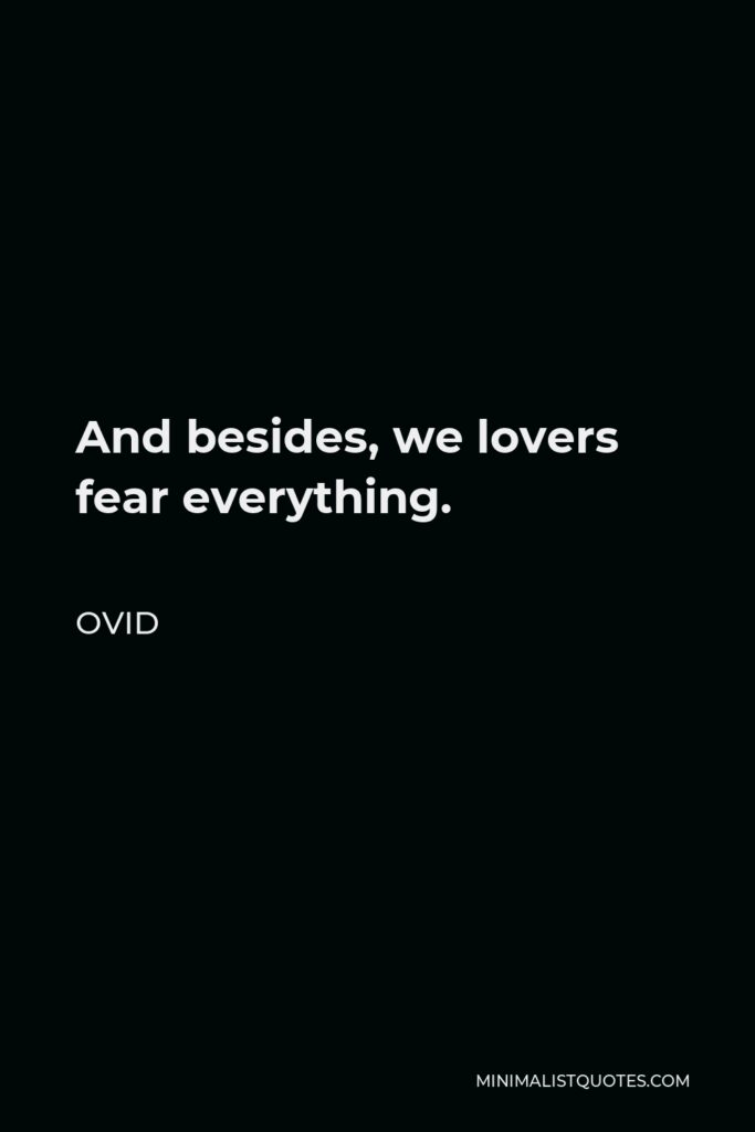 Ovid Quote - And besides, we lovers fear everything.