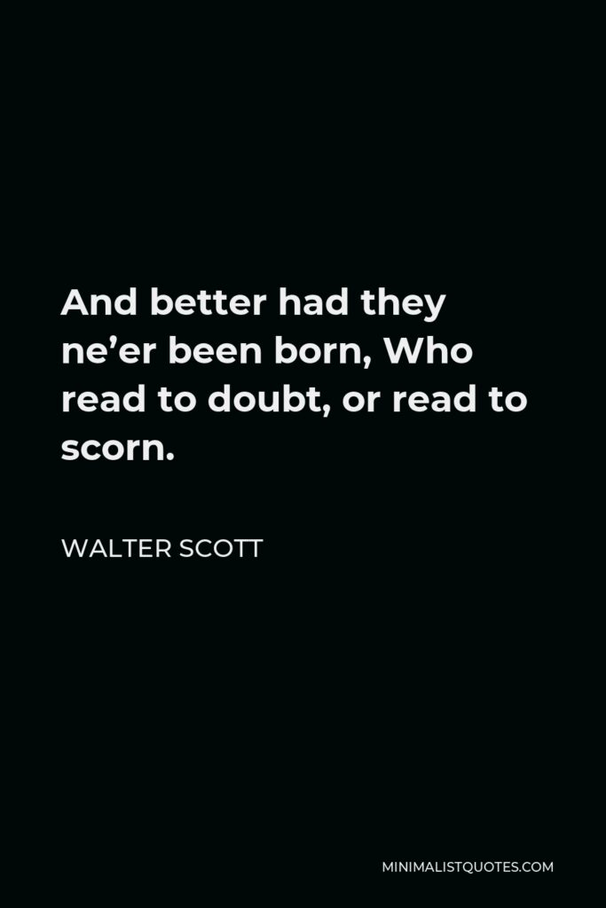 Walter Scott Quote - And better had they ne'er been born, Who read to doubt, or read to scorn.