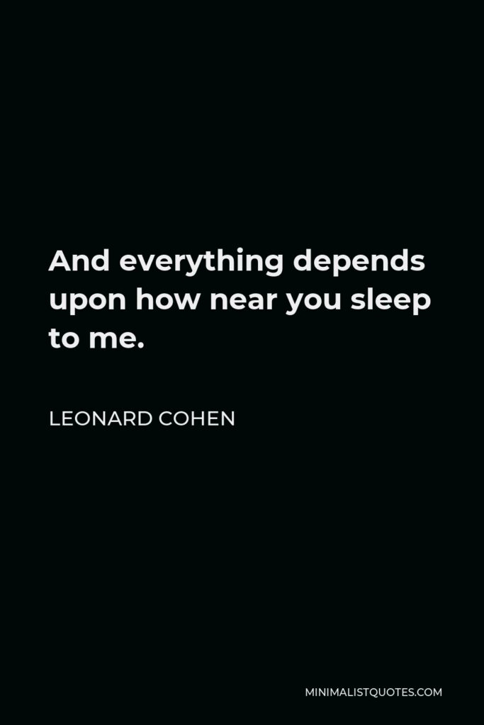 Leonard Cohen Quote - And everything depends upon how near you sleep to me.