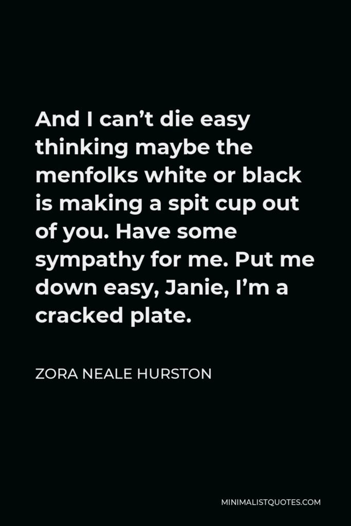 Zora Neale Hurston Quote - And I can't die easy thinking maybe the menfolks white or black is making a spit cup out of you. Have some sympathy for me. Put me down easy, Janie, I'm a cracked plate.