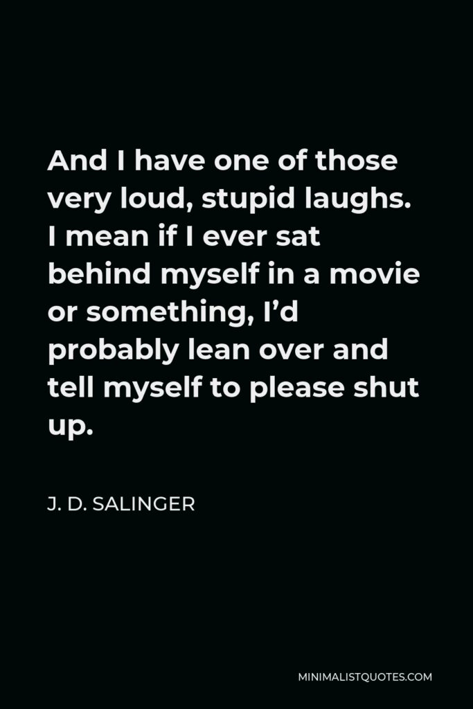 J. D. Salinger Quote - And I have one of those very loud, stupid laughs. I mean if I ever sat behind myself in a movie or something, I'd probably lean over and tell myself to please shut up.