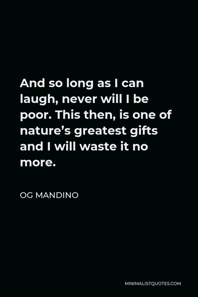 Og Mandino Quote - And so long as I can laugh, never will I be poor. This then, is one of nature's greatest gifts and I will waste it no more.