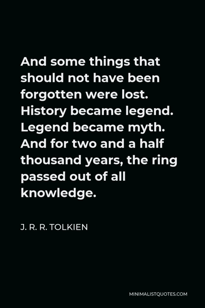 J. R. R. Tolkien Quote - And some things that should not have been forgotten were lost. History became legend. Legend became myth. And for two and a half thousand years, the ring passed out of all knowledge.