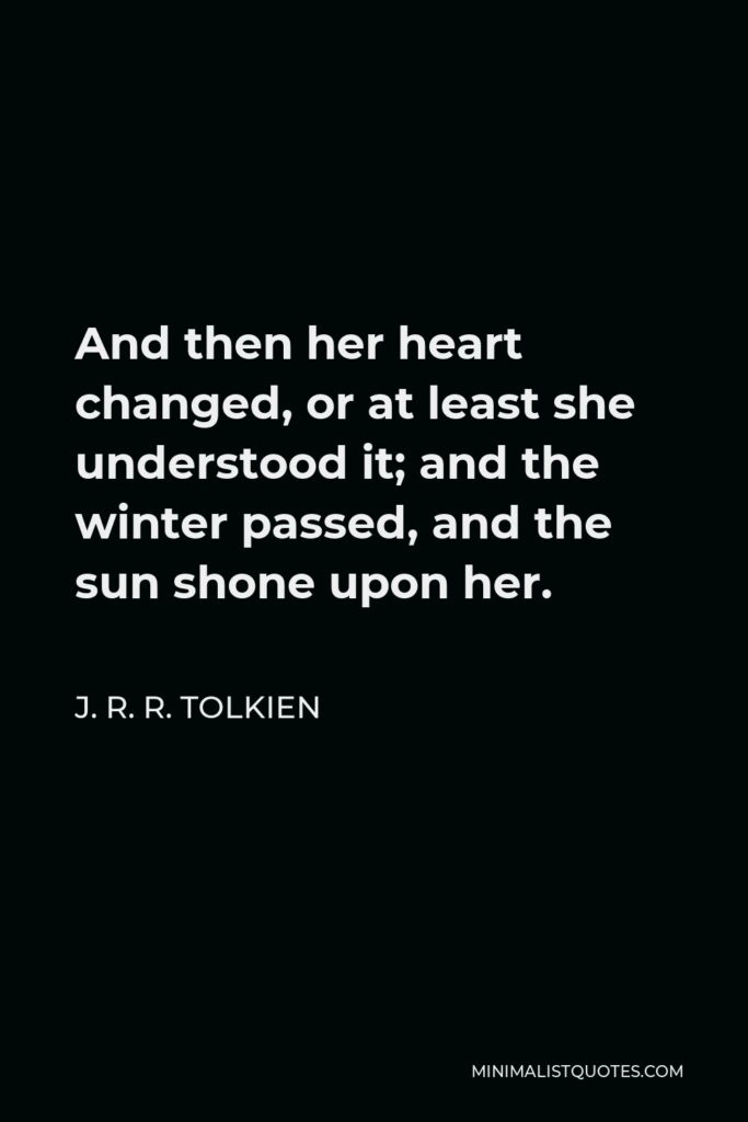J. R. R. Tolkien Quote - And then her heart changed, or at least she understood it; and the winter passed, and the sun shone upon her.