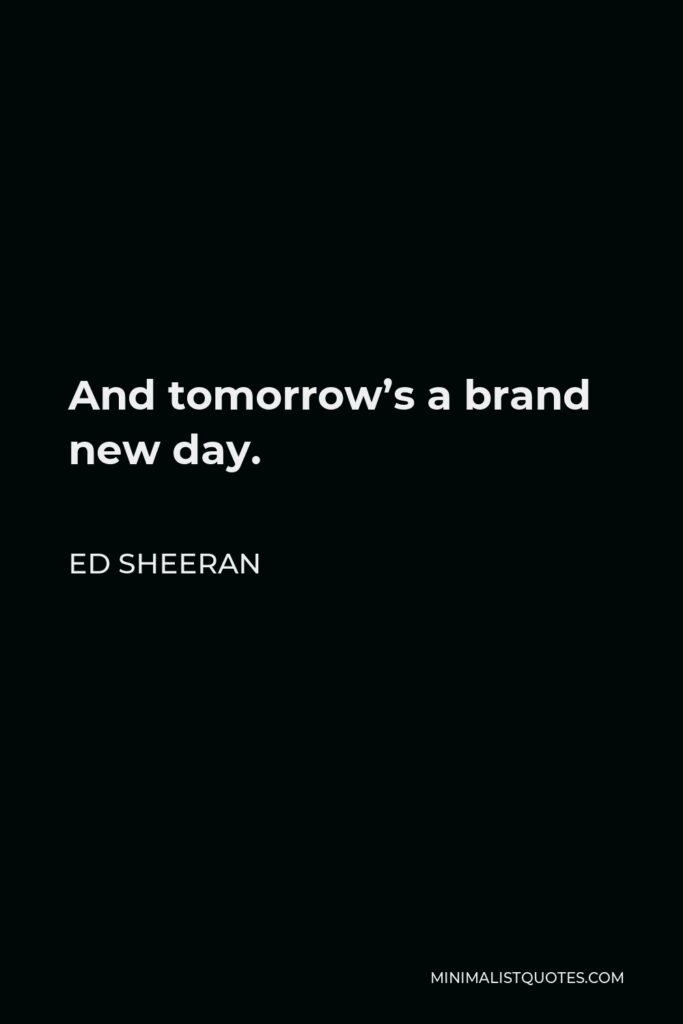 Ed Sheeran Quote - And tomorrow's a brand new day.