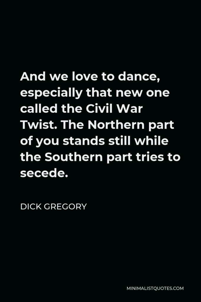 Dick Gregory Quote - And we love to dance, especially that new one called the Civil War Twist. The Northern part of you stands still while the Southern part tries to secede.