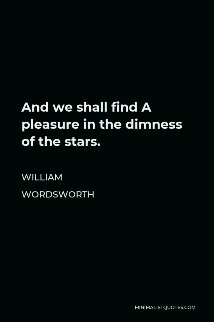 William Wordsworth Quote - And we shall find A pleasure in the dimness of the stars.