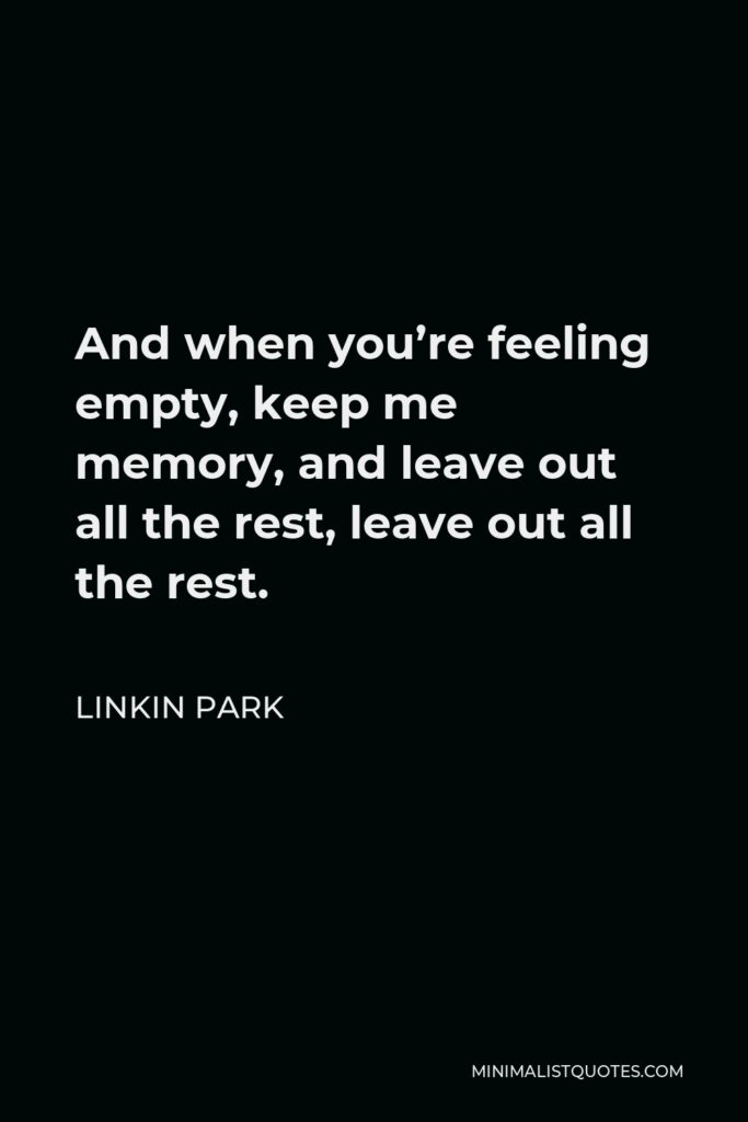 Linkin Park Quote - And when you're feeling empty, keep me memory, and leave out all the rest, leave out all the rest.
