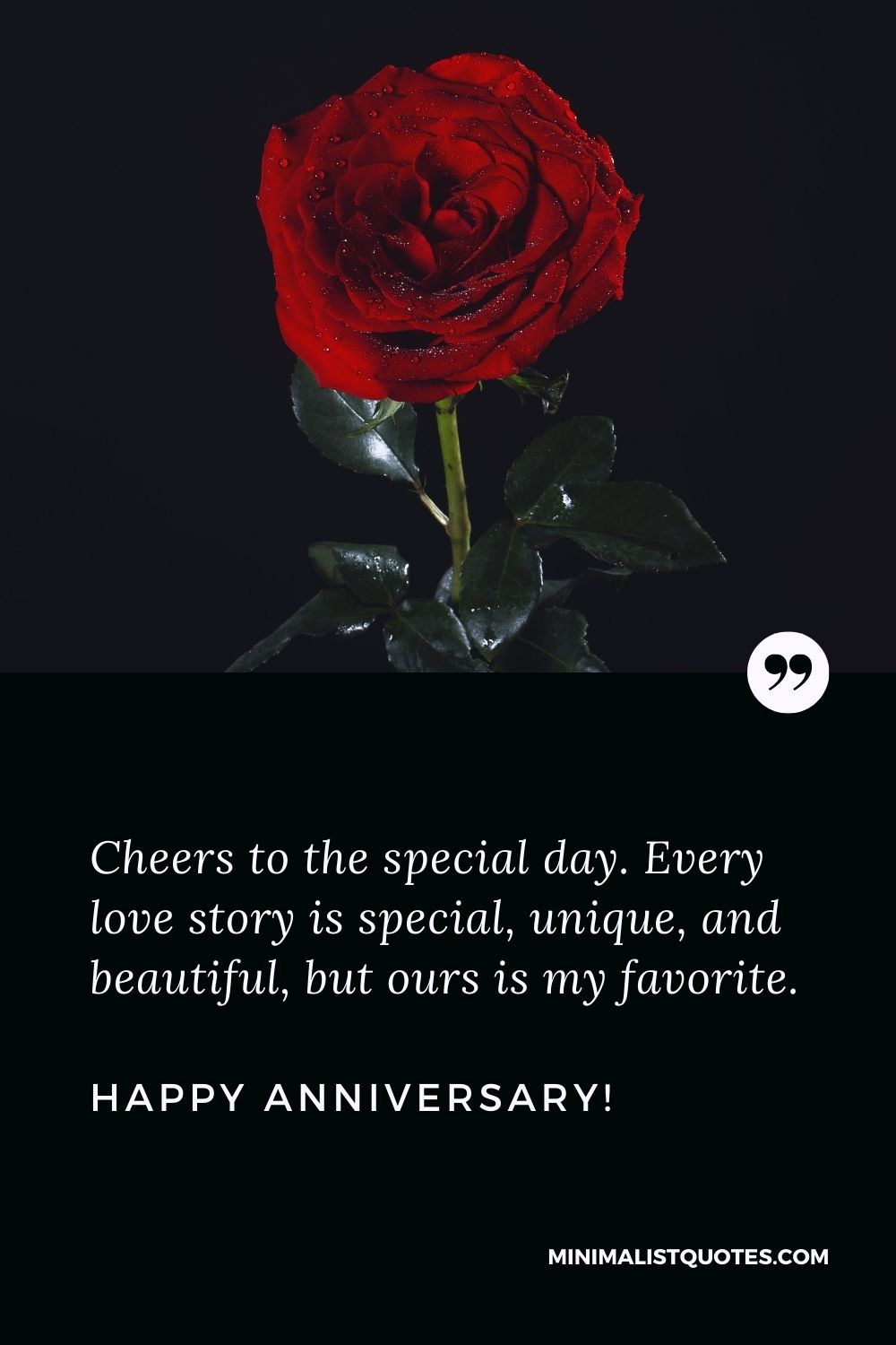 Anniversary quotes for husband: Cheers to the special day. Every love story is special, unique, and beautiful, but ours is my favorite. Happy Anniversary!