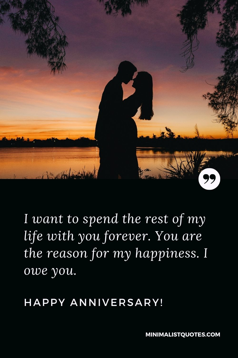 Anniversary status for husband: I want to spend the rest of my life with you forever. You are the reason for my happiness. I owe you. Happy Anniversary!