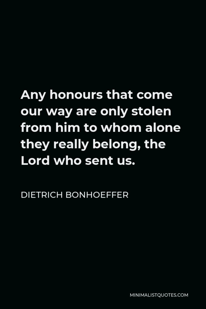 Dietrich Bonhoeffer Quote - Any honours that come our way are only stolen from him to whom alone they really belong, the Lord who sent us.