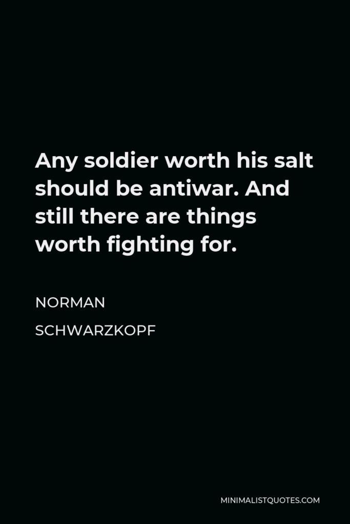 Norman Schwarzkopf Quote - Any soldier worth his salt should be antiwar. And still there are things worth fighting for.
