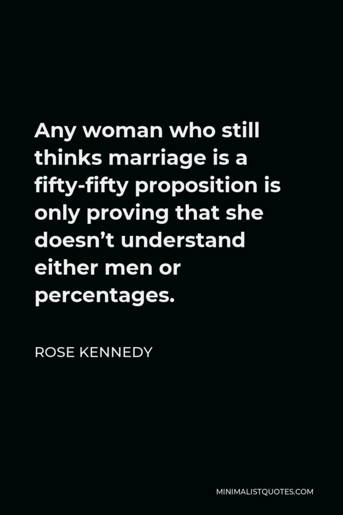 Rose Kennedy Quote - Any woman who still thinks marriage is a fifty-fifty proposition is only proving that she doesn't understand either men or percentages.
